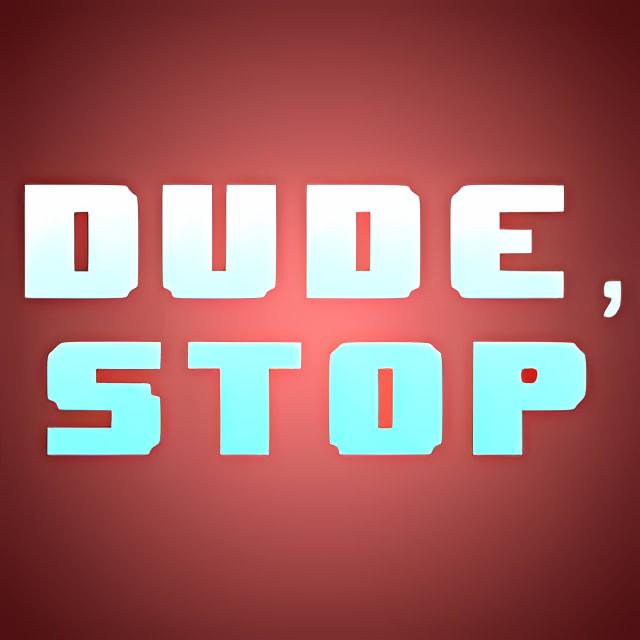 Dude, Stop
